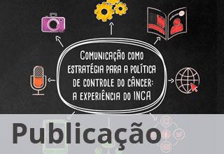 Publicação: Comunicação como estratégia para a política de controle do câncer: A experiência do INCA